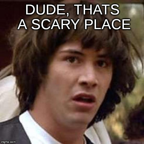Conspiracy Keanu Meme | DUDE, THATS A SCARY PLACE | image tagged in memes,conspiracy keanu | made w/ Imgflip meme maker