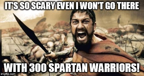 Sparta Leonidas Meme | IT'S SO SCARY EVEN I WON'T GO THERE WITH 300 SPARTAN WARRIORS! | image tagged in memes,sparta leonidas | made w/ Imgflip meme maker