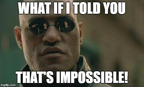 Matrix Morpheus Meme | WHAT IF I TOLD YOU THAT'S IMPOSSIBLE! | image tagged in memes,matrix morpheus | made w/ Imgflip meme maker