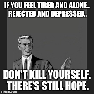 If you're reading this and feeling this way, I know where you're coming from.  | IF YOU FEEL TIRED AND ALONE.. REJECTED AND DEPRESSED.. DON'T KILL YOURSELF. THERE'S STILL HOPE. | image tagged in memes,suicide | made w/ Imgflip meme maker