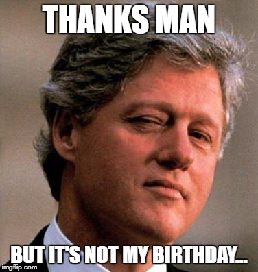 THANKS MAN BUT IT'S NOT MY BIRTHDAY... | made w/ Imgflip meme maker