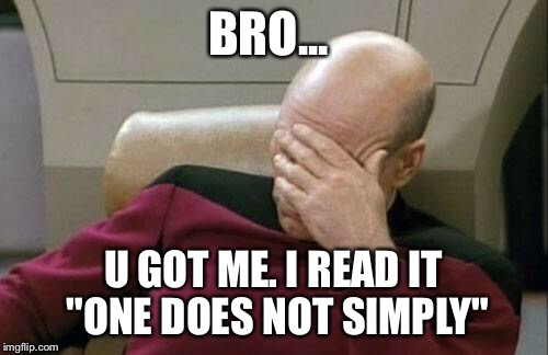 "Captain Picard Facepalm Meme | BRO... U GOT ME. I READ IT ""ONE DOES NOT SIMPLY"" 