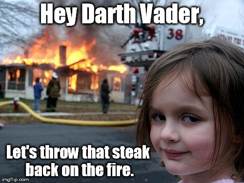 Disaster Girl Meme | Hey Darth Vader, Let's throw that steak back on the fire. | image tagged in memes,disaster girl | made w/ Imgflip meme maker