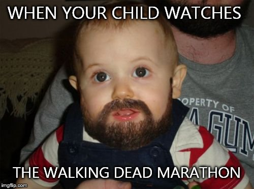 Beard Baby | WHEN YOUR CHILD WATCHES THE WALKING DEAD MARATHON | image tagged in memes,beard baby | made w/ Imgflip meme maker