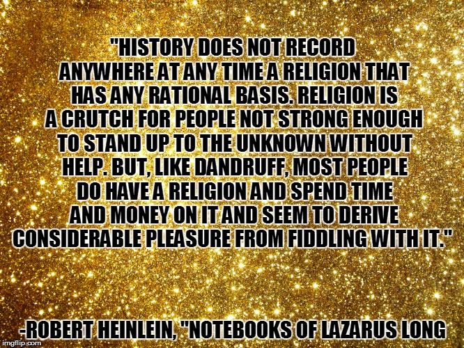 ''HISTORY DOES NOT RECORD ANYWHERE AT ANY TIME A RELIGION THAT HAS ANY RATIONAL BASIS. RELIGION IS A CRUTCH FOR PEOPLE NOT STRONG ENOUGH TO  | made w/ Imgflip meme maker