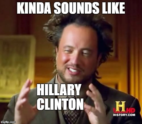 Ancient Aliens Meme | KINDA SOUNDS LIKE HILLARY CLINTON | image tagged in memes,ancient aliens | made w/ Imgflip meme maker