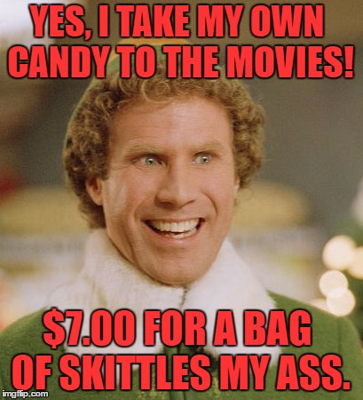 I bring my own |  YES, I TAKE MY OWN CANDY TO THE MOVIES! $7.00 FOR A BAG OF SKITTLES MY ASS. | image tagged in memes,buddy the elf,movies,candy,popcorn,the cost of going to the movies | made w/ Imgflip meme maker