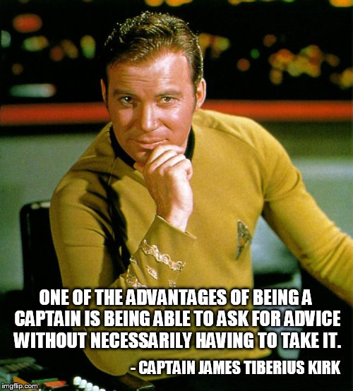 The Advantages Of Being Captain | ONE OF THE ADVANTAGES OF BEING A CAPTAIN IS BEING ABLE TO ASK FOR ADVICE WITHOUT NECESSARILY HAVING TO TAKE IT. - CAPTAIN JAMES TIBERIUS KIR | image tagged in captain kirk the thinker,my templates challenge,being captain,beam me up scotty,not gonna take your advice | made w/ Imgflip meme maker