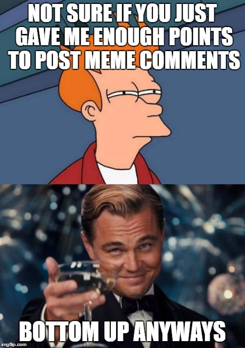 NOT SURE IF YOU JUST GAVE ME ENOUGH POINTS TO POST MEME COMMENTS BOTTOM UP ANYWAYS | made w/ Imgflip meme maker