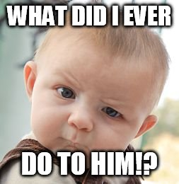 Skeptical Baby Meme | WHAT DID I EVER DO TO HIM!? | image tagged in memes,skeptical baby | made w/ Imgflip meme maker