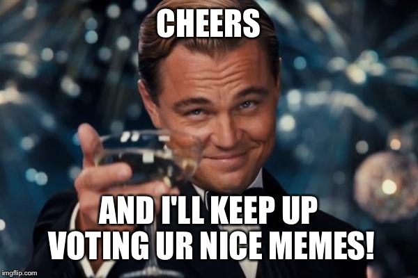 Leonardo Dicaprio Cheers Meme | CHEERS AND I'LL KEEP UP VOTING UR NICE MEMES! | image tagged in memes,leonardo dicaprio cheers | made w/ Imgflip meme maker