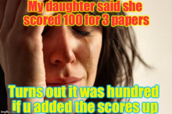 At least she passed her Maths | My daughter said she scored 100 for 3 papers Turns out it was hundred if u added the scores up | image tagged in memes,first world problems,100,funny,papers,add | made w/ Imgflip meme maker