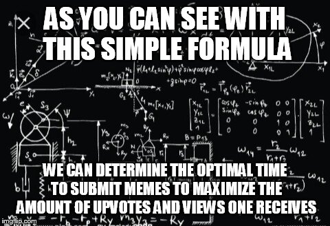 Complicated math | AS YOU CAN SEE WITH THIS SIMPLE FORMULA WE CAN DETERMINE THE OPTIMAL TIME TO SUBMIT MEMES TO MAXIMIZE THE AMOUNT OF UPVOTES AND VIEWS ONE RE | image tagged in complicated math | made w/ Imgflip meme maker