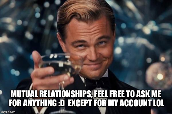 Leonardo Dicaprio Cheers Meme | MUTUAL RELATIONSHIPS, FEEL FREE TO ASK ME FOR ANYTHING :D  EXCEPT FOR MY ACCOUNT LOL | image tagged in memes,leonardo dicaprio cheers | made w/ Imgflip meme maker