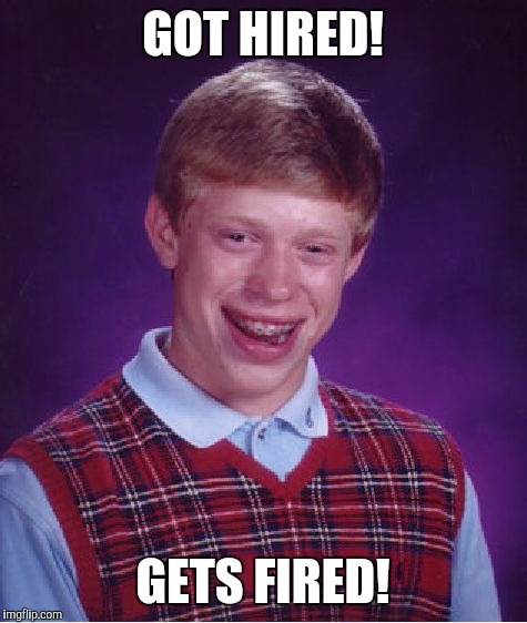 Bad Luck Brian Meme | GOT HIRED! GETS FIRED! | image tagged in memes,bad luck brian | made w/ Imgflip meme maker