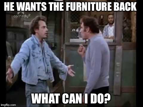HE WANTS THE FURNITURE BACK WHAT CAN I DO? | made w/ Imgflip meme maker