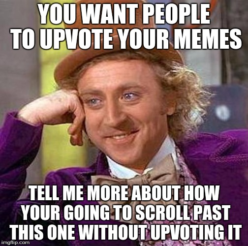 The struggle is real, but do unto others... :) | YOU WANT PEOPLE TO UPVOTE YOUR MEMES TELL ME MORE ABOUT HOW YOUR GOING TO SCROLL PAST THIS ONE WITHOUT UPVOTING IT | image tagged in memes,creepy condescending wonka | made w/ Imgflip meme maker
