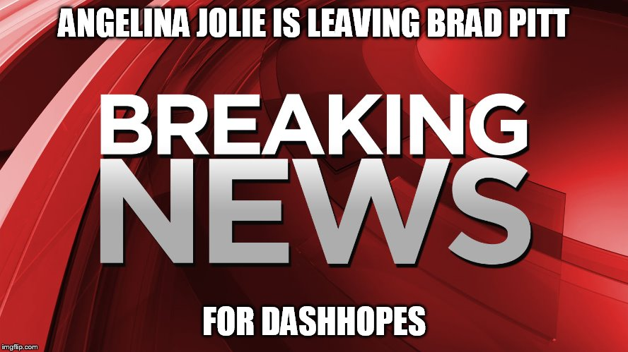 ANGELINA JOLIE IS LEAVING BRAD PITT FOR DASHHOPES | made w/ Imgflip meme maker