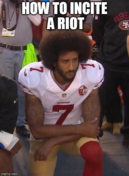 HOW TO INCITE A RIOT | image tagged in kaepernickisadouchebag,national anthem,colin kaepernick,kaepernick | made w/ Imgflip meme maker
