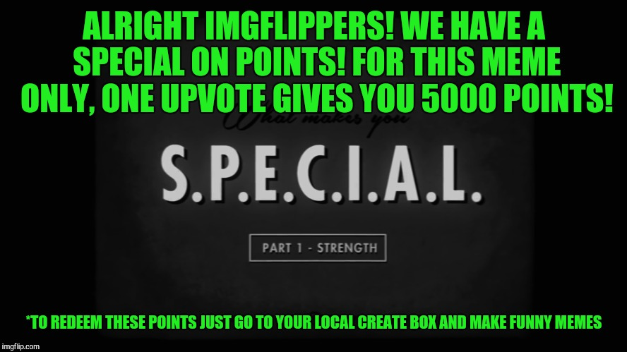One Meme Special! | ALRIGHT IMGFLIPPERS! WE HAVE A SPECIAL ON POINTS! FOR THIS MEME ONLY, ONE UPVOTE GIVES YOU 5000 POINTS! *TO REDEEM THESE POINTS JUST GO TO Y | image tagged in memes,upvotes,fallout | made w/ Imgflip meme maker