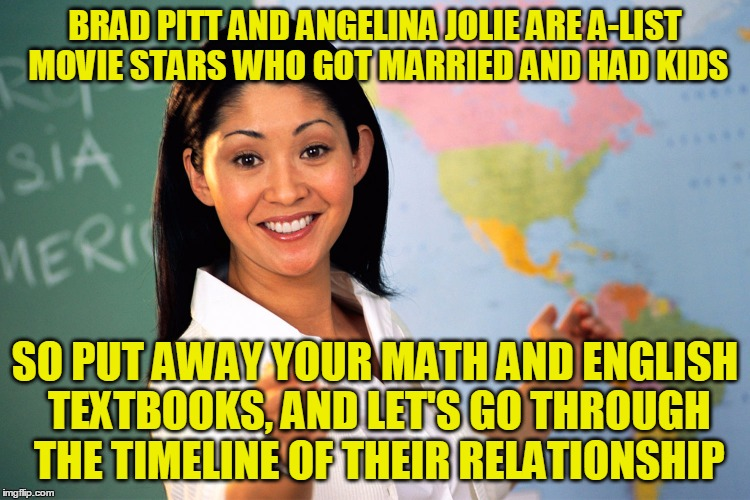 BRAD PITT AND ANGELINA JOLIE ARE A-LIST MOVIE STARS WHO GOT MARRIED AND HAD KIDS SO PUT AWAY YOUR MATH AND ENGLISH TEXTBOOKS, AND LET'S GO T | made w/ Imgflip meme maker