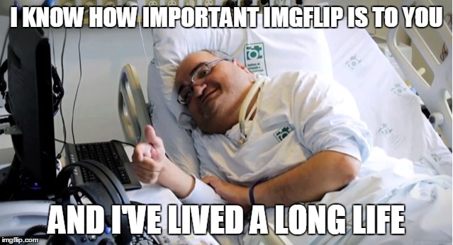 I KNOW HOW IMPORTANT IMGFLIP IS TO YOU AND I'VE LIVED A LONG LIFE | made w/ Imgflip meme maker