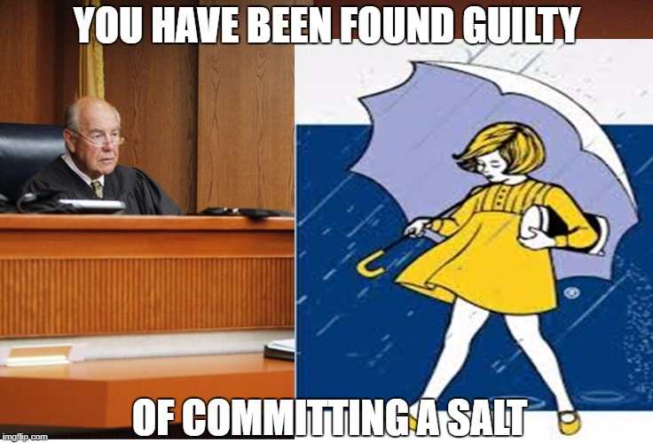 Morton Salt Convict |  YOU HAVE BEEN FOUND GUILTY; OF COMMITTING A SALT | image tagged in assault,crime,criminal,guilty,salt,convict | made w/ Imgflip meme maker