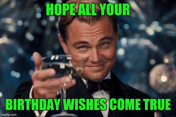 Leonardo Dicaprio Cheers Meme | HOPE ALL YOUR BIRTHDAY WISHES COME TRUE | image tagged in memes,leonardo dicaprio cheers | made w/ Imgflip meme maker
