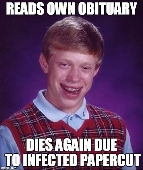 Bad Luck Brian Meme | READS OWN OBITUARY DIES AGAIN DUE TO INFECTED PAPERCUT | image tagged in memes,bad luck brian | made w/ Imgflip meme maker