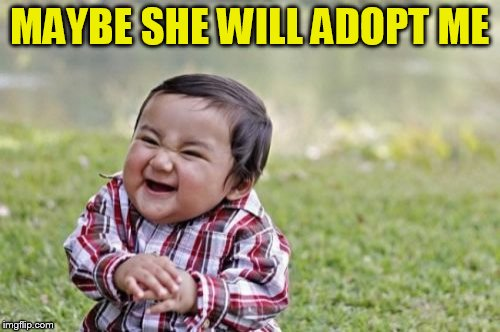 Evil Toddler Meme | MAYBE SHE WILL ADOPT ME | image tagged in memes,evil toddler | made w/ Imgflip meme maker