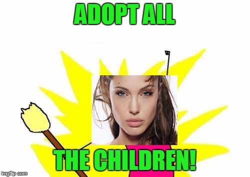 X All The Y Meme | ADOPT ALL THE CHILDREN! | image tagged in memes,x all the y | made w/ Imgflip meme maker