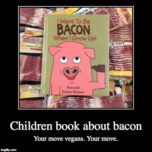 Motivates me! | Children book about bacon | Your move vegans. Your move. | image tagged in funny,demotivationals,vegan,bacon,iwanttobebacon,vegetarian | made w/ Imgflip demotivational maker