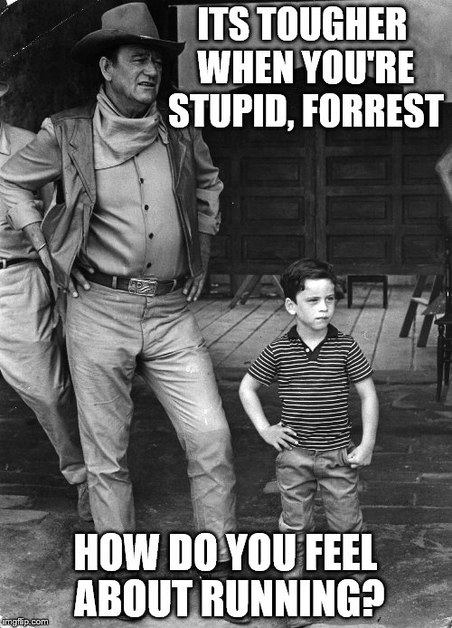 ITS TOUGHER WHEN YOU'RE STUPID, FORREST HOW DO YOU FEEL ABOUT RUNNING? | made w/ Imgflip meme maker