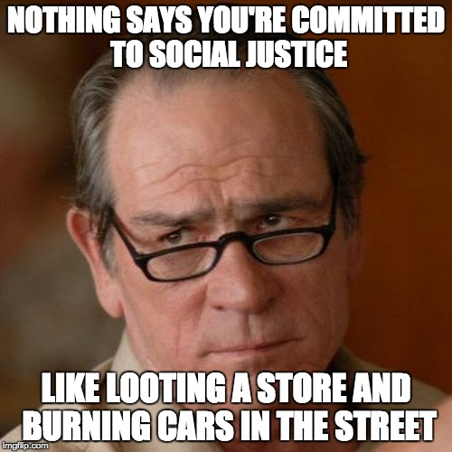 Tommy Lee Jones Are you serious | NOTHING SAYS YOU'RE COMMITTED TO SOCIAL JUSTICE LIKE LOOTING A STORE AND BURNING CARS IN THE STREET | image tagged in tommy lee jones are you serious | made w/ Imgflip meme maker