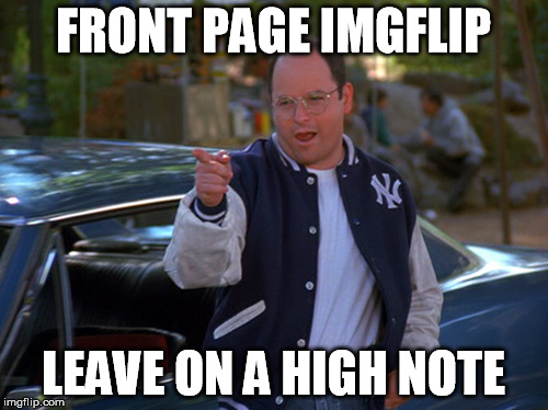 FRONT PAGE IMGFLIP LEAVE ON A HIGH NOTE | made w/ Imgflip meme maker