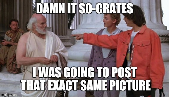 DAMN IT SO-CRATES I WAS GOING TO POST THAT EXACT SAME PICTURE | made w/ Imgflip meme maker