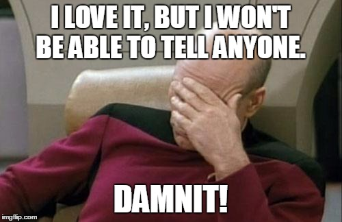 Captain Picard Facepalm Meme | I LOVE IT, BUT I WON'T BE ABLE TO TELL ANYONE. DAMNIT! | image tagged in memes,captain picard facepalm | made w/ Imgflip meme maker