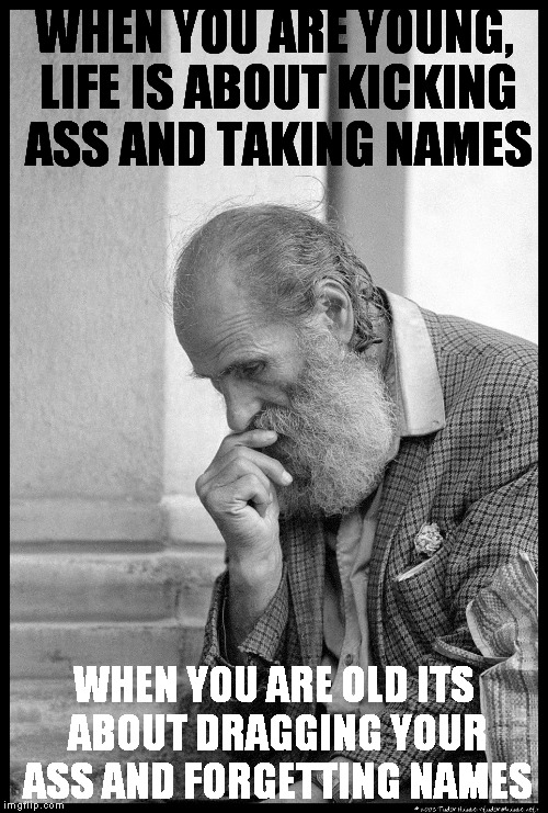 Old man waiting | WHEN YOU ARE YOUNG, LIFE IS ABOUT KICKING ASS AND TAKING NAMES WHEN YOU ARE OLD ITS ABOUT DRAGGING YOUR ASS AND FORGETTING NAMES | image tagged in old man waiting | made w/ Imgflip meme maker