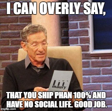 Maury Lie Detector Meme | I CAN OVERLY SAY, THAT YOU SHIP PHAN 100% AND HAVE NO SOCIAL LIFE. GOOD JOB. | image tagged in memes,maury lie detector | made w/ Imgflip meme maker