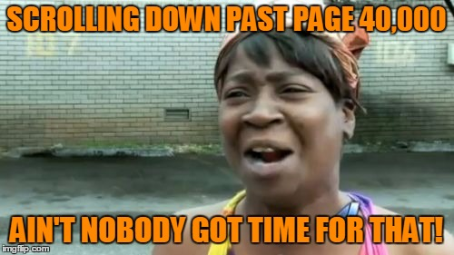 Aint Nobody Got Time For That Meme | SCROLLING DOWN PAST PAGE 40,000 AIN'T NOBODY GOT TIME FOR THAT! | image tagged in memes,aint nobody got time for that | made w/ Imgflip meme maker