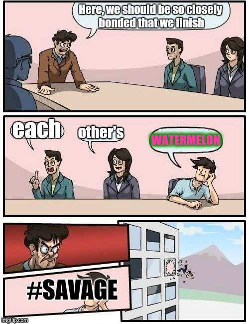 Boardroom Meeting Suggestion Meme | Here, we should be so closely bonded that we finish each other's WATERMELON #SAVAGE | image tagged in memes,boardroom meeting suggestion | made w/ Imgflip meme maker