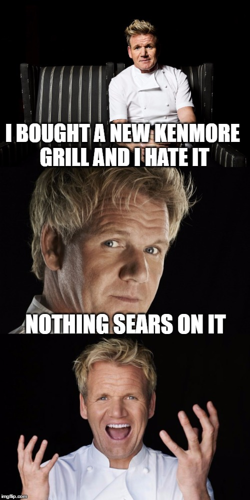 Bad Pun Ramsay | I BOUGHT A NEW KENMORE GRILL AND I HATE IT NOTHING SEARS ON IT | image tagged in funny memes,chef gordon ramsay,bad pun,cooking,grilling,bbq | made w/ Imgflip meme maker
