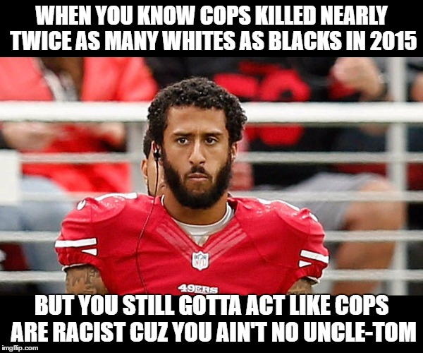 Colin Kaepernick Logic | WHEN YOU KNOW COPS KILLED NEARLY TWICE AS MANY WHITES AS BLACKS IN 2015 BUT YOU STILL GOTTA ACT LIKE COPS ARE RACIST CUZ YOU AIN'T NO UNCLE- | image tagged in colin kaepernick,blm,racism,racist | made w/ Imgflip meme maker