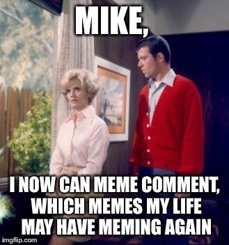 MIKE, I NOW CAN MEME COMMENT, WHICH MEMES MY LIFE MAY HAVE MEMING AGAIN | made w/ Imgflip meme maker