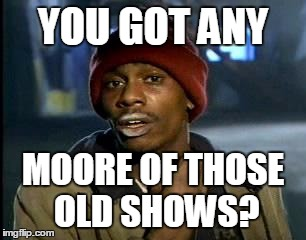 Y'all Got Any More Of That Meme | YOU GOT ANY MOORE OF THOSE OLD SHOWS? | image tagged in memes,yall got any more of | made w/ Imgflip meme maker