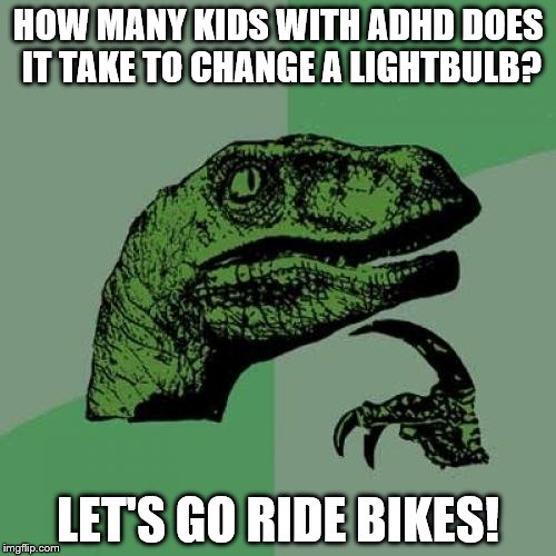 Deep Thoughts... SQUIRREL!  | HOW MANY KIDS WITH ADHD DOES IT TAKE TO CHANGE A LIGHTBULB? LET'S GO RIDE BIKES! | image tagged in memes,philosoraptor,adhd,lolz,funny,jokes | made w/ Imgflip meme maker