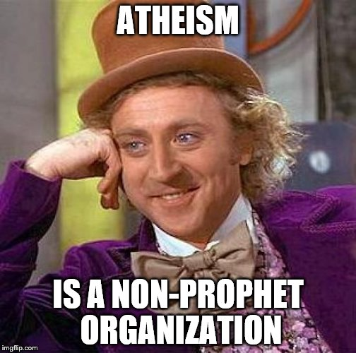 Yes. Yes it is. | ATHEISM IS A NON-PROPHET ORGANIZATION | image tagged in memes,creepy condescending wonka,atheism,funny | made w/ Imgflip meme maker