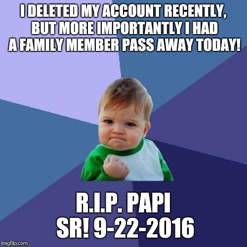 Yeah my DAD just passed away today, keep me in whatever you wish even if you're not religious, thank you guys in advance! | I DELETED MY ACCOUNT RECENTLY, BUT MORE IMPORTANTLY I HAD A FAMILY MEMBER PASS AWAY TODAY! R.I.P. PAPI SR! 9-22-2016 | image tagged in memes,success kid | made w/ Imgflip meme maker