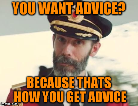 YOU WANT ADVICE? BECAUSE THATS HOW YOU GET ADVICE | made w/ Imgflip meme maker