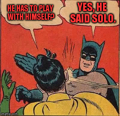 Batman Slapping Robin Meme | HE HAS TO PLAY WITH HIMSELF? YES, HE SAID SOLO. | image tagged in memes,batman slapping robin | made w/ Imgflip meme maker
